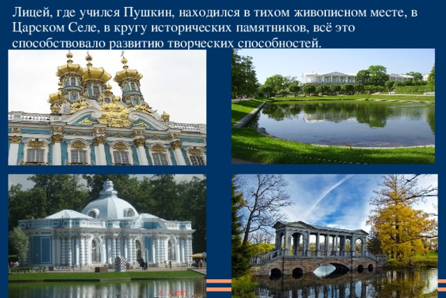 Лицей, где учился Пушкин, находился в тихом живописном месте, в Царском Селе, в кругу исторических памятников, всё это способствовало развитию творческих способностей.