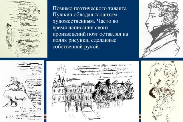 Помимо поэтического таланта Пушкин обладал талантом художественным. Часто во время написания своих произведений поэт оставлял на полях рисунки, сделанные собственной рукой.