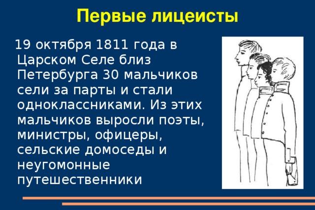 Первые лицеисты  19 октября 1811 года в Царском Селе близ Петербурга 30 мальчиков сели за парты и стали одноклассниками. Из этих мальчиков выросли поэты, министры, офицеры, сельские домоседы и неугомонные путешественники