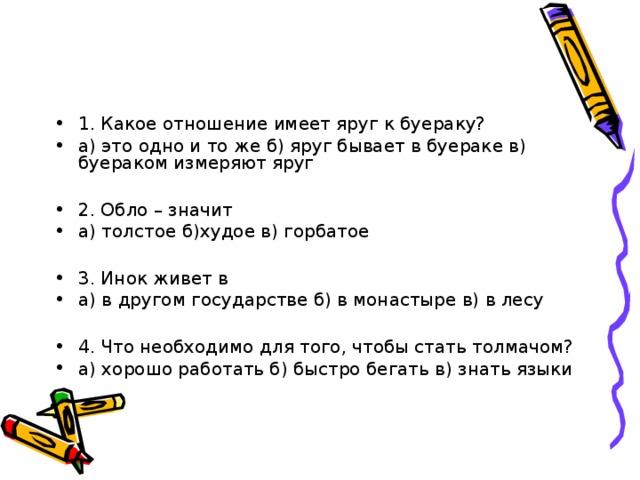 1. Какое отношение имеет яруг к буераку? а) это одно и то же б) яруг бывает в буераке в) буераком измеряют яруг  2. Обло – значит а) толстое б)худое в) горбатое  3. Инок живет в а) в другом государстве б) в монастыре в) в лесу  4. Что необходимо для того, чтобы стать толмачом? а) хорошо работать б) быстро бегать в) знать языки