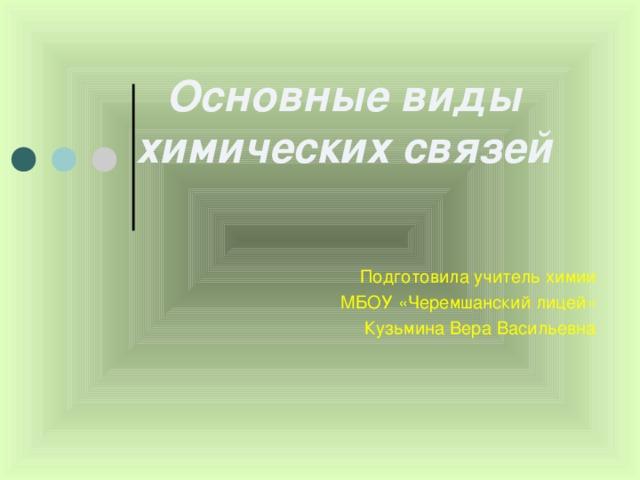 Основные виды химических связей Подготовила учитель химии  МБОУ «Черемшанский лицей»  Кузьмина Вера Васильевна