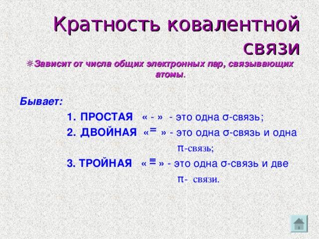ІІ ІІІ Кратность ковалентной связи ☼ Зависит от числа общих электронных пар, связывающих атомы . Бывает: ПРОСТАЯ « - » - это одна σ -связь; ДВОЙНАЯ « » -  это одна  σ -связь и одна ПРОСТАЯ « - » - это одна σ -связь; ДВОЙНАЯ « » -  это одна  σ -связь и одна ПРОСТАЯ « - » - это одна σ -связь; ДВОЙНАЯ « » -  это одна  σ -связь и одна ПРОСТАЯ « - » - это одна σ -связь; ДВОЙНАЯ « » -  это одна  σ -связь и одна  π -связь; 3. ТРОЙНАЯ « » - это одна  σ -связь и две  π - связи.