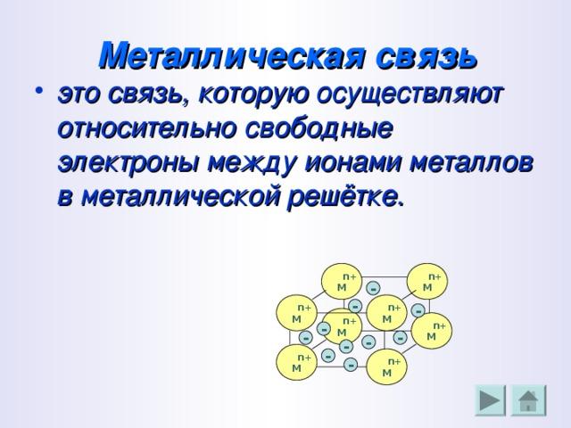 Металлическая связь это связь, которую осуществляют относительно свободные электроны между ионами металлов в металлической решётке.  n+ M  n+ M -  n+ M  n+ M - -  n+ M  n+ M - - - - -  n+ M -  n+ M -