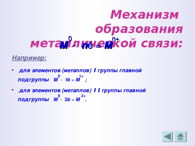 Механизм  образования металлической связи:  0 n +  М - n ē = М  Например:  для элементов (металлов) Ι группы главной  0 1+  подгруппы М - 1 ē = М ;  для элементов (металлов) Ι Ι группы главной  0 2+  подгруппы М - 2 ē = М .