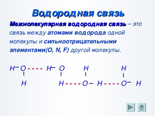                 Водородная связь Межмолекулярная водородная связь – это связь между атомами водорода одной молекулы и сильноотрицательными элементами( O, N, F) другой молекулы.  Н О - - - - Н О Н Н   Н Н - - - - О Н - - - - О Н