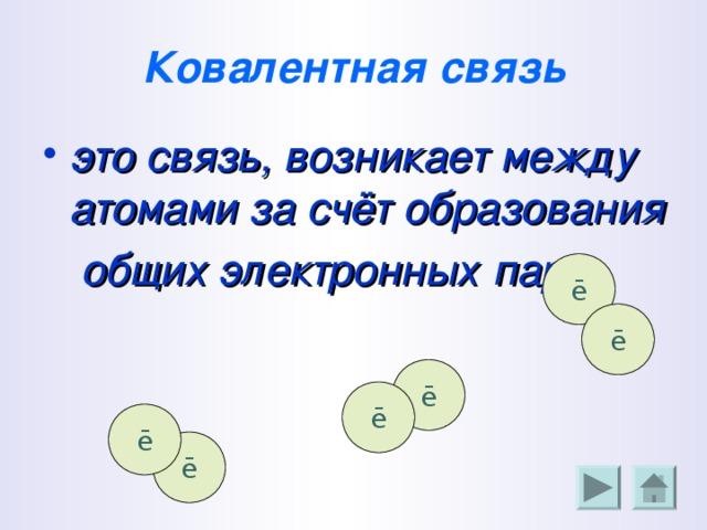 Ковалентная  связь это связь, возникает между атомами за счёт образования общих электронных  пар.   ē ē ē ē ē ē