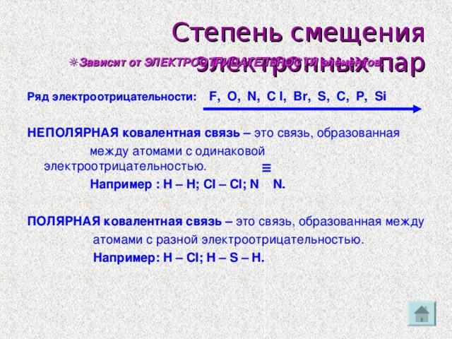 ІІІ Степень смещения электронных пар ☼ Зависит от ЭЛЕКТРООТРИЦАТЕЛЬНОСТИ элементов.  Ряд электроотрицательности:  F, O, N, C l, Br, S, C, P, Si  НЕПОЛЯРНАЯ ковалентная связь – это связь, образованная  между атомами с одинаковой электроотрицательностью .    Например : H – H;  Cl – Cl;  N  N.  ПОЛЯРНАЯ ковалентная связь – это связь, образованная между  атомами с разной электроотрицательностью.  Например: H – Cl ; H – S – H .