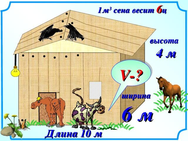 1м 3 сена весит 6 ц высота  4 м V- ? ширина 6 м  № 819.  Математика 5 класс. Н.Я.Виленкин. Сарай, имеющий форму прямоугольного параллелепипеда, заполнен сеном. Длина сарая 10 м, ширина 6 м, высота 4 м. Найдите массу сена в сарае, если масса 10 м 3 сена 6 ц. Длина 10 м