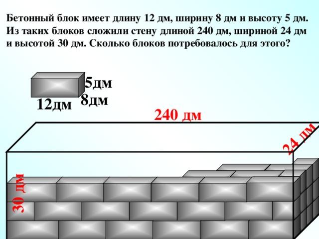 30 дм 24 дм Бетонный блок имеет длину 12 дм, ширину 8 дм и высоту 5 дм. Из таких блоков сложили стену длиной 240 дм, шириной 24 дм и высотой 30 дм. Сколько блоков потребовалось для этого? 5дм 8дм 12дм 240 дм № 897.  Математика 5 класс. Н.Я.Виленкин.