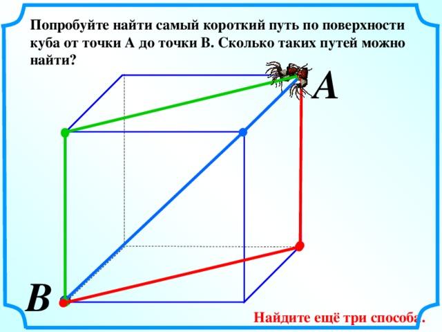 Попробуйте найти самый короткий путь по поверхности куба от точки А до точки В. Сколько таких путей можно найти? А  В  Найдите ещё три способа.