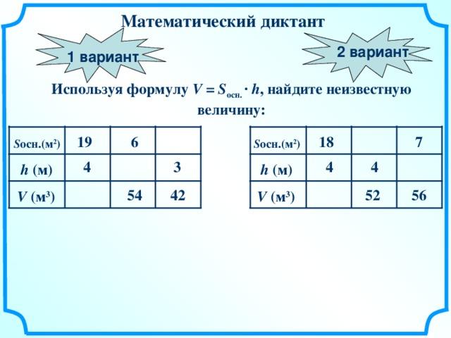 Математический  диктант 2 вариант 1 вариант Используя формулу V =  S осн. ·  h , найдите неизвестную величину: 6 19 18 7 S осн. ( м 2 ) S осн. ( м 2 ) 3 4 4 4 h ( м) h ( м) 4 2 56 52 54 V ( м 3 ) V ( м 3 )