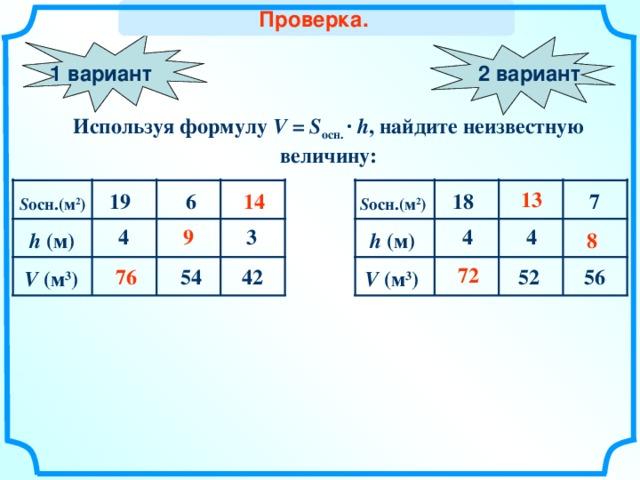 Проверка. 2 вариант 1 вариант Используя формулу V =  S осн. ·  h , найдите неизвестную величину: 1 3 1 4 18 6 19 7 S осн. ( м 2 ) S осн. ( м 2 ) 9 4 4 4 3 8 h ( м) h ( м) 72 76 52 54 56 4 2 V ( м 3 ) V ( м 3 ) Слайд для учителя 18