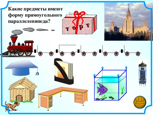 т о р т Какие предметы имеют форму прямоугольного параллелепипеда?