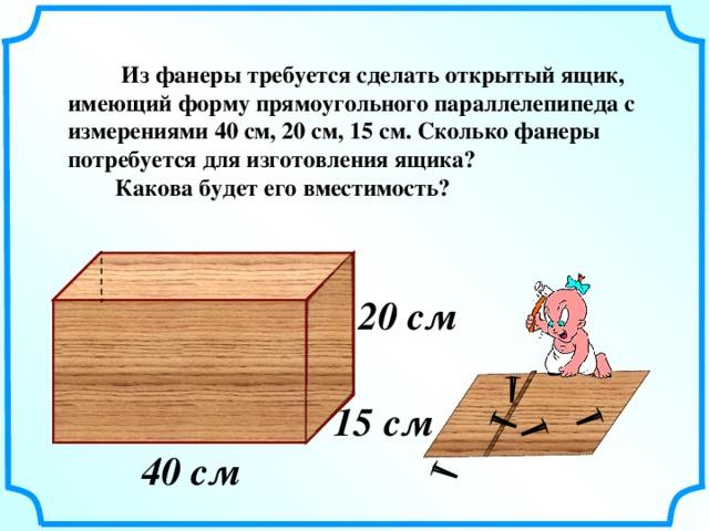 Из фанеры требуется сделать открытый ящик, имеющий форму прямоугольного параллелепипеда с измерениями 40 см, 20 см, 15 см. Сколько фанеры потребуется для изготовления ящика?  Какова будет его вместимость? 20 см   Г.В. Дорофеев, Л.Г. Петерсон, 5 класс (часть 1). № 272 15 см  40 см  4