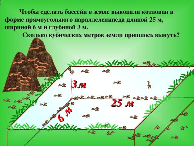 6 м   Чтобы сделать бассейн в земле выкопали котлован в форме прямоугольного параллелепипеда длиной 25 м, шириной 6 м и глубиной 3 м.  Сколько кубических метров земли пришлось вынуть? 3м   Г.В. Дорофеев, Л.Г. Петерсон, 5 класс (часть 1). № 280(1) 25 м  4