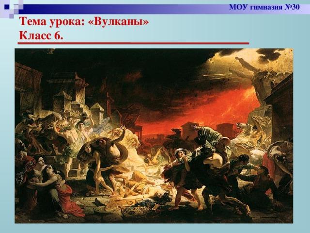 МОУ гимназия №30 Тема урока: «Вулканы»  Класс 6.