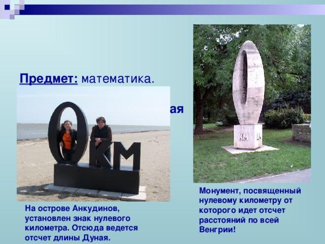 Предмет: математика.  Класс: 5.  Тема урока:  « Десятичная  система исчисления»   Монумент, посвященный нулевому километру от которого идет отсчет расстояний по всей Венгрии! На острове Анкудинов, установлен знак нулевого километра. Отсюда ведется отсчет длины Дуная.