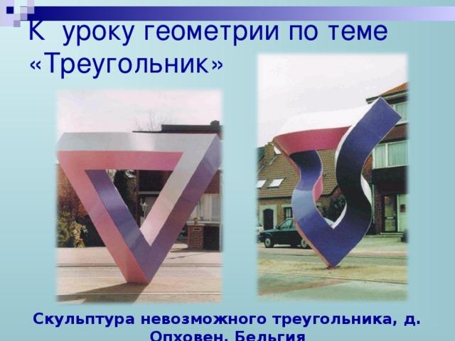 К уроку геометрии по теме «Треугольник» Скульптура невозможного треугольника, д. Опховен, Бельгия