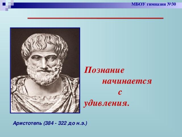 МБОУ гимназия №30  Познание  начинается  с удивления. Аристотель (384 - 322 до н.э.)