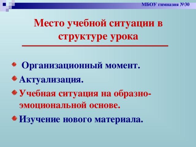 МБОУ гимназия №30 Место учебной ситуации в структуре урока