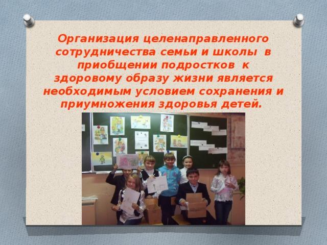 Организация целенаправленного сотрудничества семьи и школы в приобщении подростков к здоровому образу жизни является необходимым условием сохранения и приумножения здоровья детей.