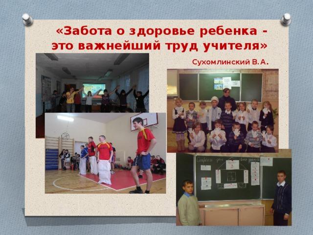«Забота о здоровье ребенка - это важнейший труд учителя»   Сухомлинский В.А .