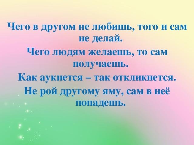 Чего в другом не любишь, того и сам не делай. Чего людям желаешь, то сам получаешь. Как аукнется – так откликнется. Не рой другому яму, сам в неё попадешь.