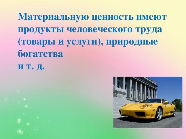 Материальную ценность имеют продукты человеческого труда (товары и услуги), природные богатства  и т. д.