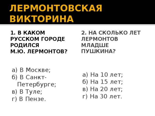 ЛЕРМОНТОВСКАЯ ВИКТОРИНА 1. В каком русском городе родился 2. На сколько лет Лермонтов младше М.Ю. Лермонтов? Пушкина? а) В Москве; а) На 10 лет; б) В Санкт-Петербурге; б) На 15 лет; в) В Туле; в) На 20 лет; г) В Пензе. г) На 30 лет.