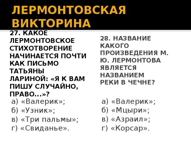 ЛЕРМОНТОВСКАЯ ВИКТОРИНА 27. Какое лермонтовское стихотворение начинается почти как письмо Татьяны Лариной: «Я к вам пишу случайно, право...»? 28. Название какого произведения М. Ю. Лермонтова является названием реки в Чечне? а) «Валерик»; а) «Валерик»; б) «Узник»; б) «Мцыри»; в) «Три пальмы»; в) «Азраил»; г) «Корсар». г) «Свиданье».