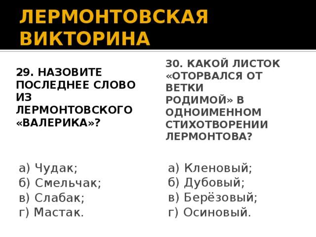 ЛЕРМОНТОВСКАЯ ВИКТОРИНА 29. Назовите последнее слово из лермонтовского «Валерика»? 30. Какой листок «оторвался от ветки родимой» в одноименном стихотворении Лермонтова? а) Чудак; а) Кленовый; б) Смельчак; б) Дубовый; в) Слабак; в) Берёзовый; г) Мастак. г) Осиновый.
