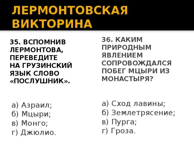 ЛЕРМОНТОВСКАЯ ВИКТОРИНА 35. Вспомнив Лермонтова, переведите на грузинский язык слово «послушник». 36. Каким природным явлением сопровождался побег Мцыри из монастыря? а) Сход лавины; б) Землетрясение; в) Пурга; г) Гроза. а) Азраил; б) Мцыри; в) Монго; г) Джюлио.