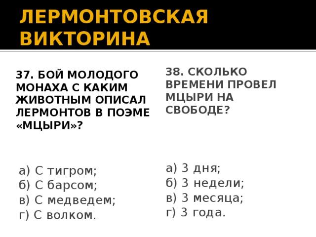 ЛЕРМОНТОВСКАЯ ВИКТОРИНА 37. Бой молодого монаха с каким животным описал Лермонтов в поэме «Мцыри»? 38. Сколько времени провел Мцыри на свободе? а) 3 дня; б) 3 недели; в) 3 месяца; г) 3 года. а) С тигром; б) С барсом; в) С медведем; г) С волком.
