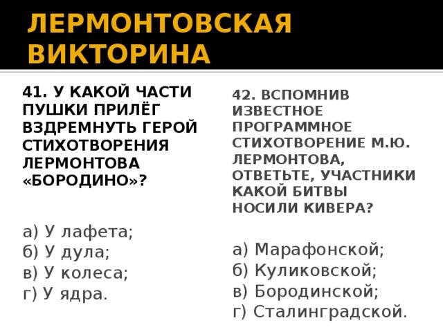 ЛЕРМОНТОВСКАЯ ВИКТОРИНА 41. У какой части пушки прилёг 42. Вспомнив известное программное вздремнуть герой стихотворения стихотворение М.Ю. Лермонтова, Лермонтова «Бородино»? ответьте, участники какой битвы носили кивера? а) У лафета; а) Марафонской; б) Куликовской; б) У дула; в) У колеса; в) Бородинской; г) Сталинградской. г) У ядра.