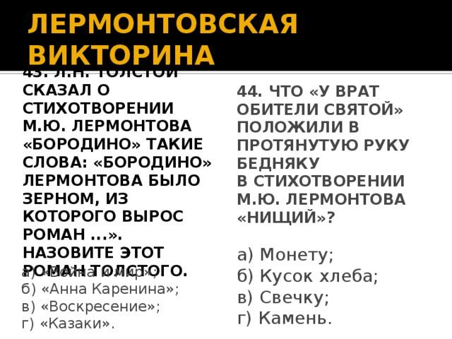 ЛЕРМОНТОВСКАЯ ВИКТОРИНА 43. Л.Н. Толстой сказал о стихотворении 44. Что «у врат обители святой» М.Ю. Лермонтова «Бородино» такие положили в протянутую руку бедняку в стихотворении М.Ю. Лермонтова слова: «Бородино» Лермонтова было зерном, из которого вырос роман ...». «Нищий»? Назовите этот роман Толстого. а) Монету; б) Кусок хлеба; в) Свечку; г) Камень. а) «Война и мир»; б) «Анна Каренина»; в) «Воскресение»; г) «Казаки».