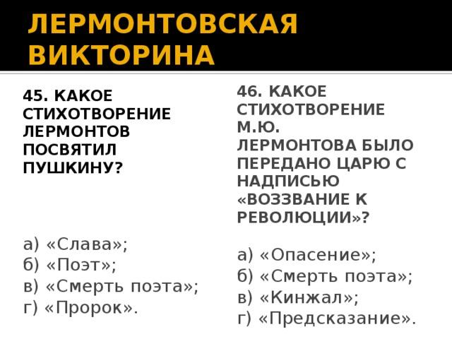 ЛЕРМОНТОВСКАЯ ВИКТОРИНА 45. Какое стихотворение Лермонтов 46. Какое стихотворение М.Ю. посвятил Пушкину? Лермонтова было передано царю с надписью «воззвание к революции»? а) «Слава»; б) «Поэт»; в) «Смерть поэта»; г) «Пророк». а) «Опасение»; б) «Смерть поэта»; в) «Кинжал»; г) «Предсказание».