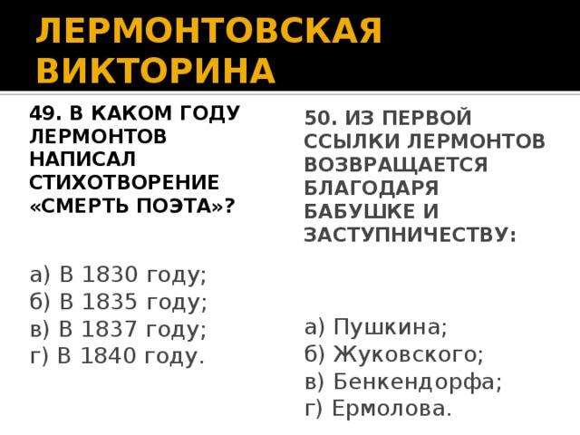 ЛЕРМОНТОВСКАЯ ВИКТОРИНА 49. В каком году Лермонтов написал 50. Из первой ссылки Лермонтов стихотворение «Смерть поэта»? возвращается благодаря бабушке и заступничеству: а) В 1830 году; а) Пушкина; б) В 1835 году; б) Жуковского; в) В 1837 году; в) Бенкендорфа; г) В 1840 году. г) Ермолова.