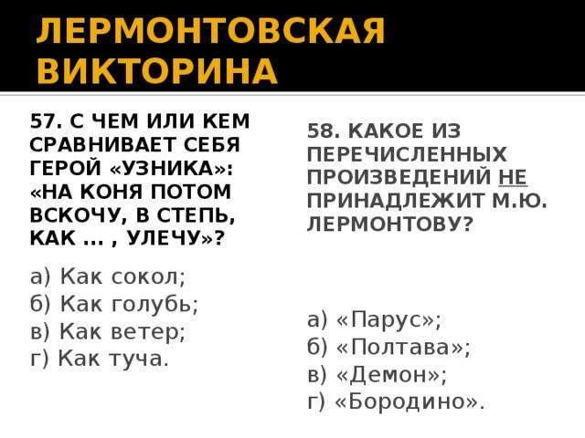 ЛЕРМОНТОВСКАЯ ВИКТОРИНА 57. С чем или кем сравнивает себя 58. Какое из перечисленных герой «Узника»: «На коня потом произведений НЕ принадлежит М.Ю. вскочу, В степь, как ... , улечу»? Лермонтову? а) Как сокол; а) «Парус»; б) Как голубь; б) «Полтава»; в) Как ветер; в) «Демон»; г) Как туча. г) «Бородино».