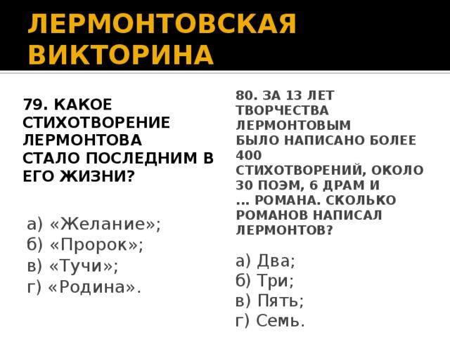 ЛЕРМОНТОВСКАЯ ВИКТОРИНА 79. Какое стихотворение Лермонтова стало последним в его жизни? 80. За 13 лет творчества Лермонтовым было написано более 400 стихотворений, около 30 поэм, 6 драм и ... романа. Сколько романов написал Лермонтов? а) «Желание»; б) «Пророк»; в) «Тучи»; г) «Родина». а) Два; б) Три; в) Пять; г) Семь.