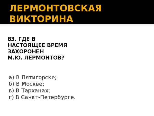 ЛЕРМОНТОВСКАЯ ВИКТОРИНА 83. Где в настоящее время захоронен М.Ю. Лермонтов?  а) В Пятигорске; б) В Москве; в) В Тарханах; г) В Санкт-Петербурге.
