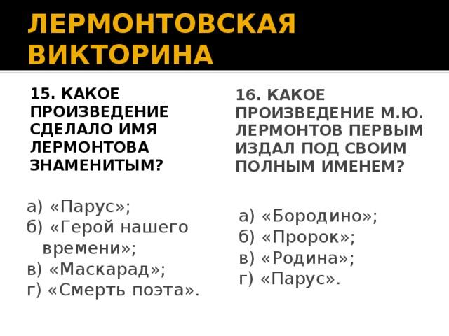 ЛЕРМОНТОВСКАЯ ВИКТОРИНА 16. Какое произведение М.Ю. Лермонтов первым издал под своим полным именем? 15. Какое произведение сделало имя Лермонтова знаменитым? а) «Парус»; а) «Бородино»; б) «Герой нашего времени»; б) «Пророк»; в) «Маскарад»; в) «Родина»; г) «Смерть поэта». г) «Парус».