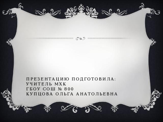 Презентацию подготовила:  Учитель МХК  ГБОУ СОШ № 800  Купцова Ольга Анатольевна
