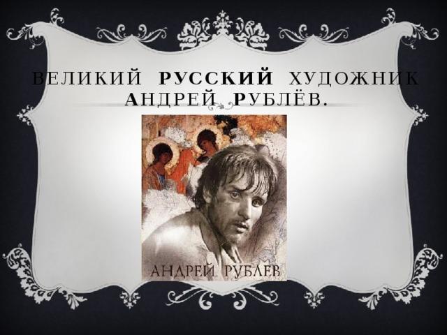 Великий РУССКИЙ художник  А ндрей Р ублёв.