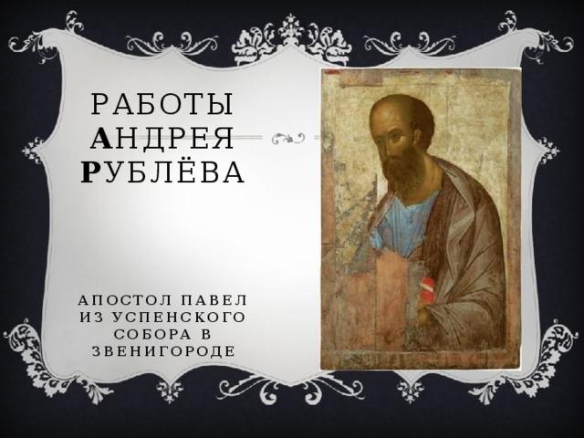 Работы А ндрея Р ублёва     Апостол Павел  из успенского собора в Звенигороде