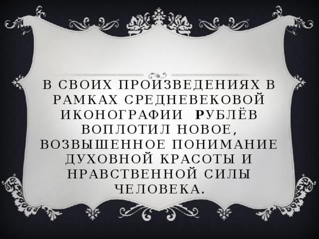 В своих произведениях в рамках средневековой иконографии Р ублёв воплотил новое, возвышенное понимание духовной красоты и нравственной силы человека.