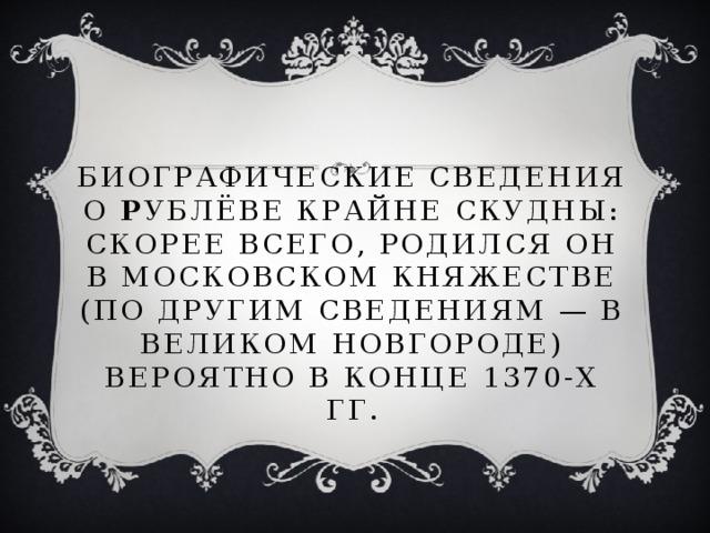 Биографические сведения о Р ублёве крайне скудны: скорее всего, родился он в Московском княжестве (по другим сведениям— в Великом Новгороде) вероятно в конце 1370-х гг.