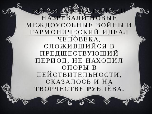 Время, когда на Руси назревали новые междоусобные войны и гармонический идеал человека, сложившийся в предшествующий период, не находил опоры в действительности, сказалось и на творчестве Р ублёва.