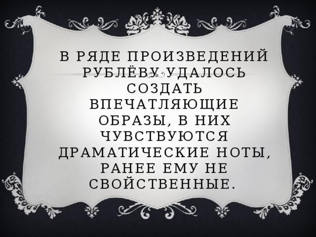 В ряде произведений Рублёву удалось создать впечатляющие образы, в них чувствуются драматические ноты, ранее ему не свойственные.
