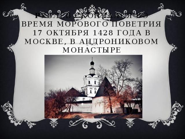 Р ублёв скончался во время морового поветрия 17 октября 1428 года в Москве, в Андрониковом монастыре