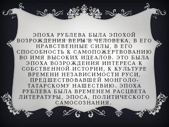 Эпоха Рублева была эпохой возрождения веры в человека, в его нравственные силы, в его способность к самопожертвованию во имя высоких идеалов. Это была эпоха возрождения интереса к собственной истории, к культуре времени независимости Руси, предшествовавшей монголо-татарскому нашествию. Эпоха Рублева была временем расцвета литературы, эпоса, политического самосознания.
